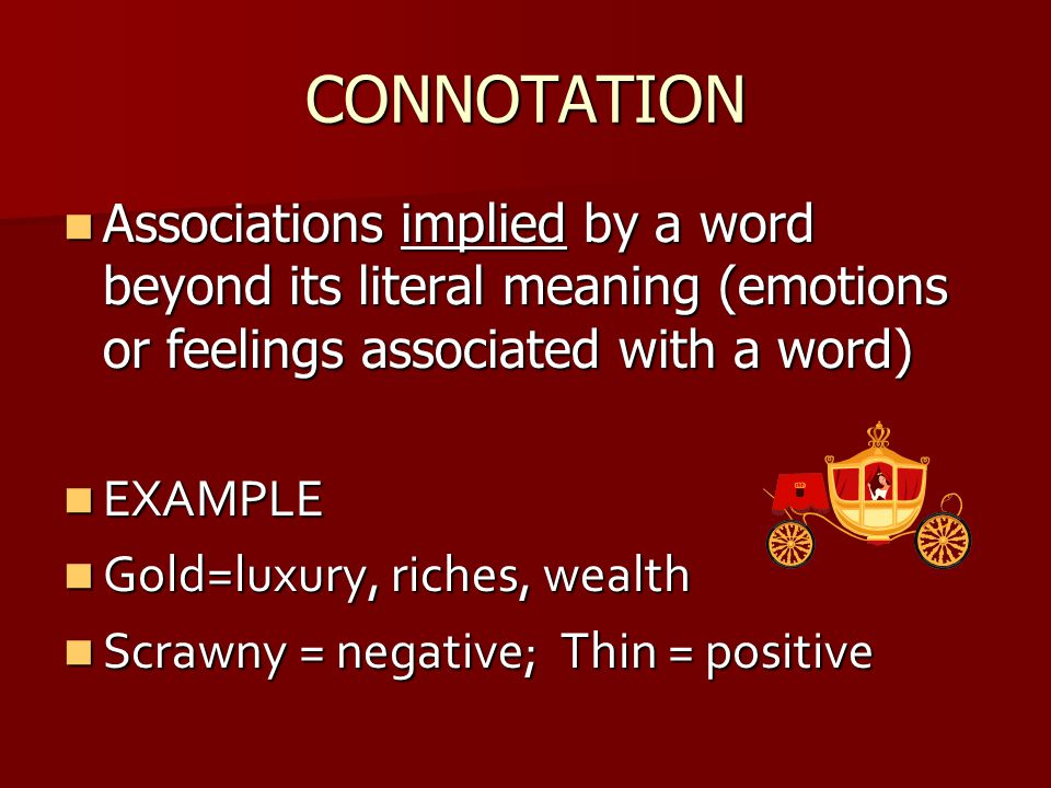 CONNOTATION Associations implied by a word beyond its literal meaning (emotions or feelings associated with a word)