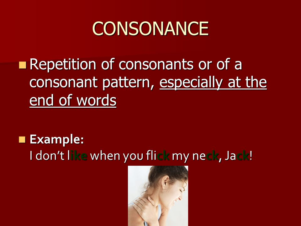 CONSONANCE Repetition of consonants or of a consonant pattern, especially at the end of words.
