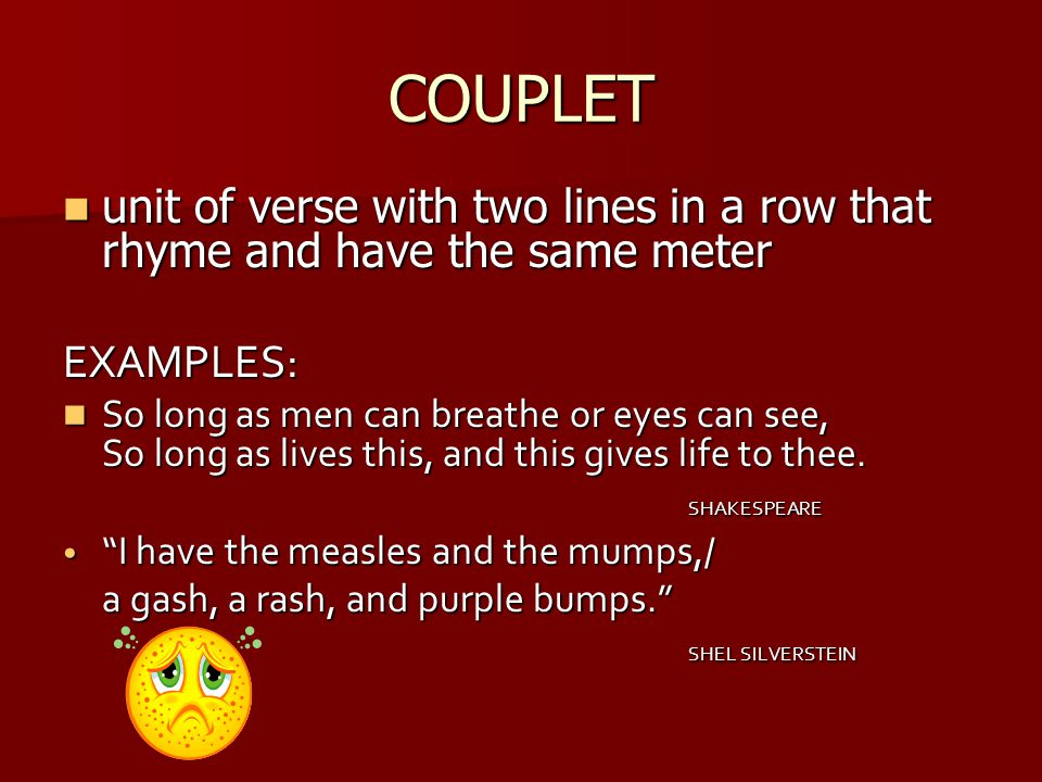 COUPLET unit of verse with two lines in a row that rhyme and have the same meter. EXAMPLES: