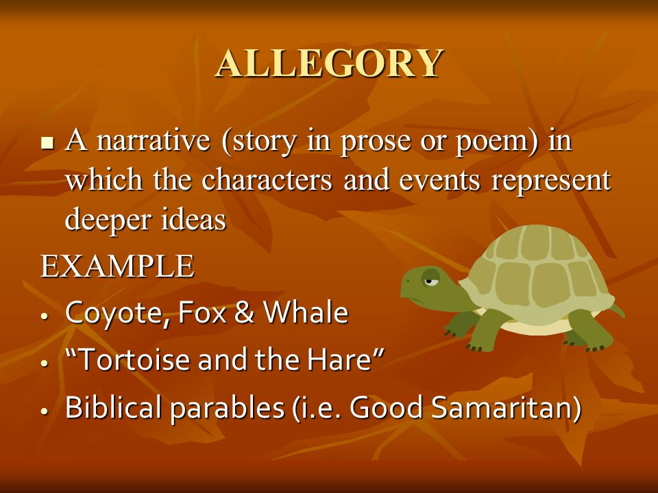 ALLEGORY A narrative (story in prose or poem) in which the characters and events represent deeper ideas.