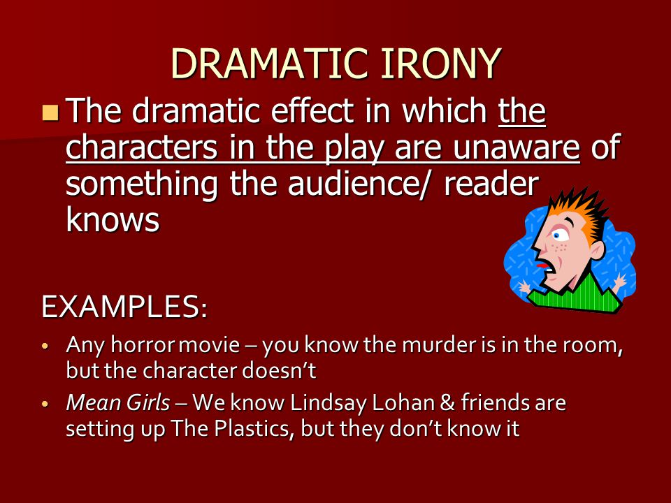 DRAMATIC IRONY The dramatic effect in which the characters in the play are unaware of something the audience/ reader knows.
