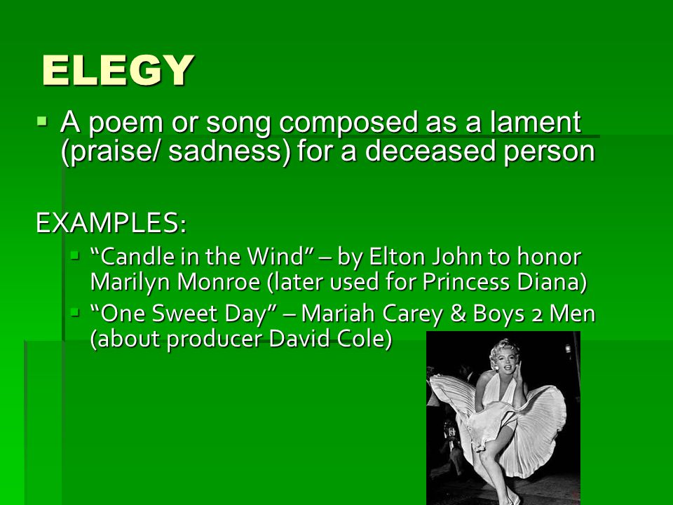 ELEGY A poem or song composed as a lament (praise/ sadness) for a deceased person. EXAMPLES: