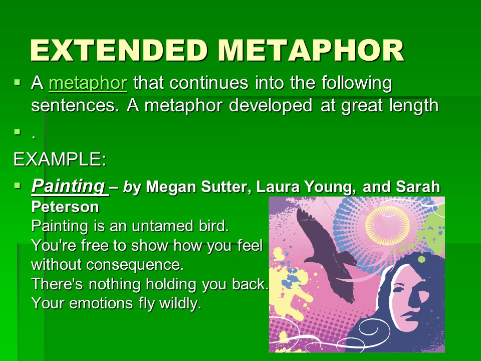 EXTENDED METAPHOR A metaphor that continues into the following sentences. A metaphor developed at great length.