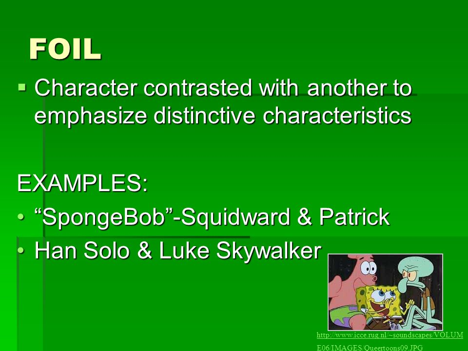 FOIL Character contrasted with another to emphasize distinctive characteristics. EXAMPLES: SpongeBob -Squidward & Patrick.