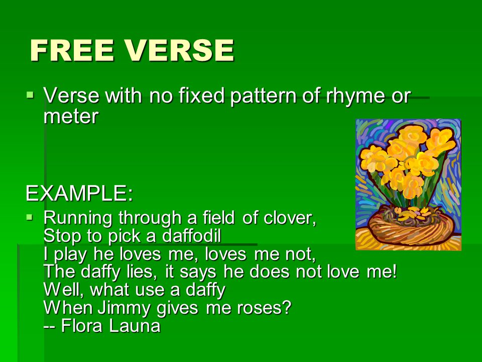 FREE VERSE Verse with no fixed pattern of rhyme or meter EXAMPLE: