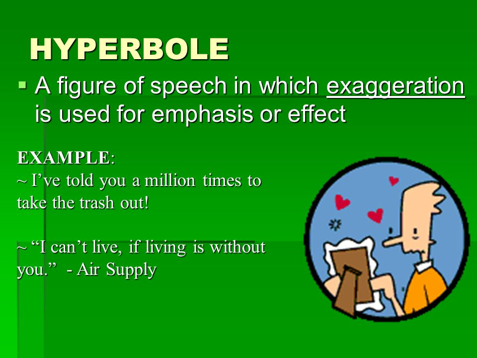 HYPERBOLE A figure of speech in which exaggeration is used for emphasis or effect. EXAMPLE: ~ I've told you a million times to take the trash out!