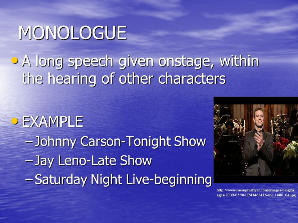 MONOLOGUE A long speech given onstage, within the hearing of other characters. EXAMPLE. Johnny Carson-Tonight Show.