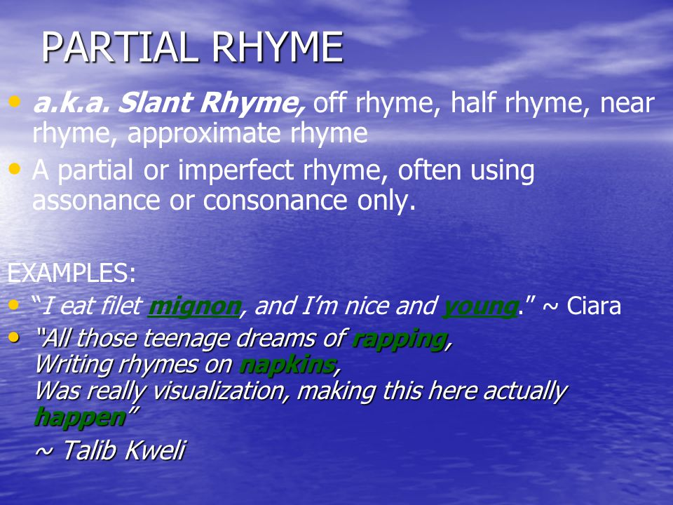 PARTIAL RHYME a.k.a. Slant Rhyme, off rhyme, half rhyme, near rhyme, approximate rhyme.