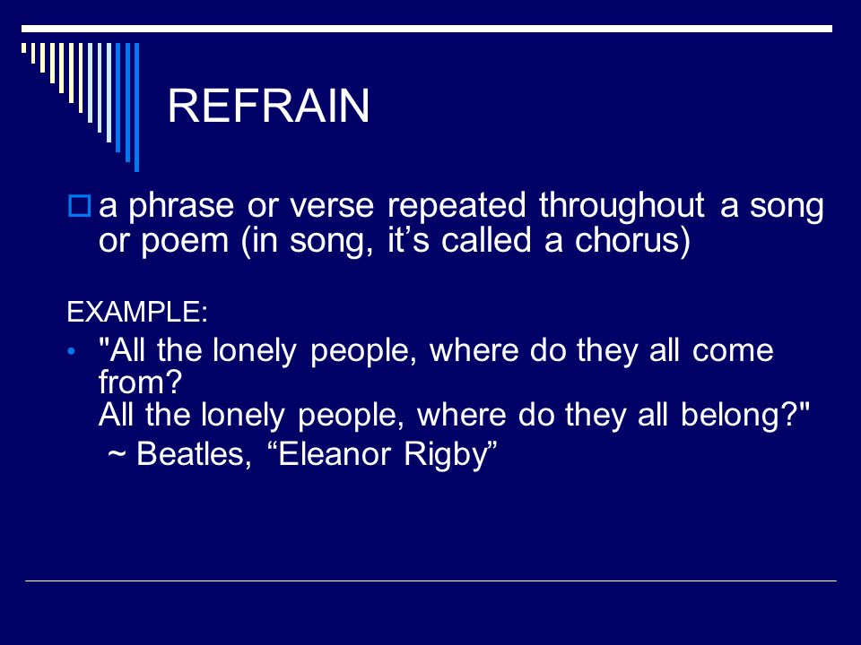 REFRAIN a phrase or verse repeated throughout a song or poem (in song, it's called a chorus) EXAMPLE: