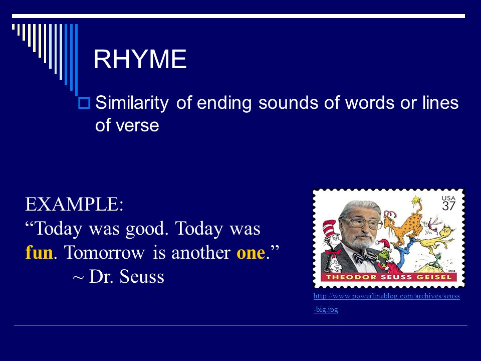RHYME Similarity of ending sounds of words or lines of verse. EXAMPLE: Today was good. Today was fun. Tomorrow is another one. ~ Dr. Seuss.