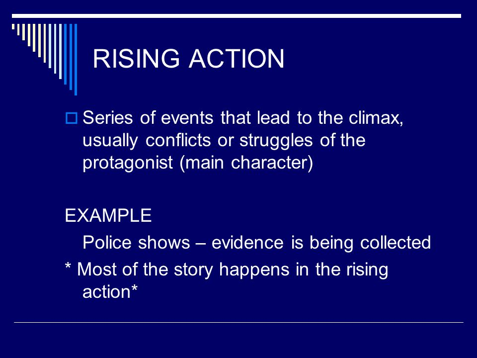 RISING ACTION Series of events that lead to the climax, usually conflicts or struggles of the protagonist (main character)