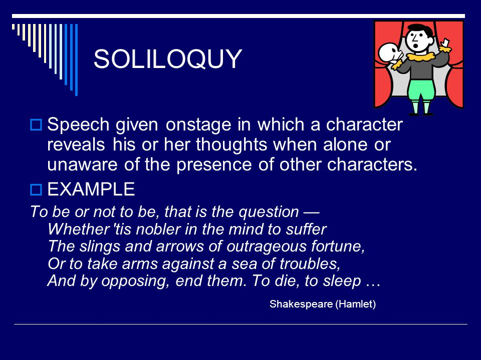 SOLILOQUY Speech given onstage in which a character reveals his or her thoughts when alone or unaware of the presence of other characters.