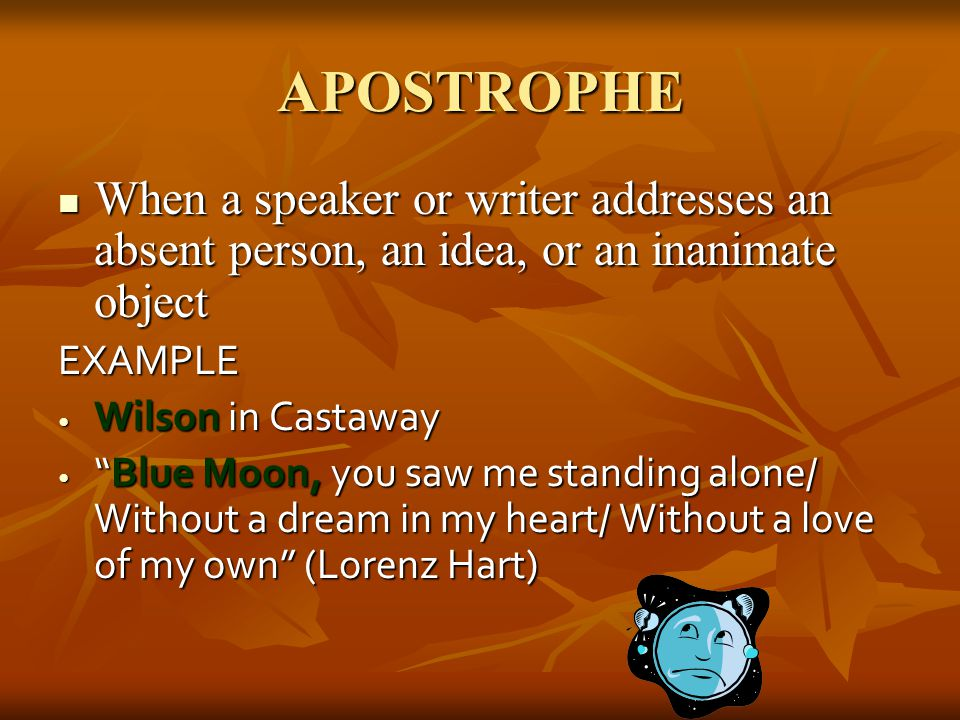 APOSTROPHE When a speaker or writer addresses an absent person, an idea, or an inanimate object. EXAMPLE.