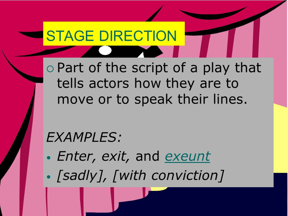 STAGE DIRECTION Part of the script of a play that tells actors how they are to move or to speak their lines.