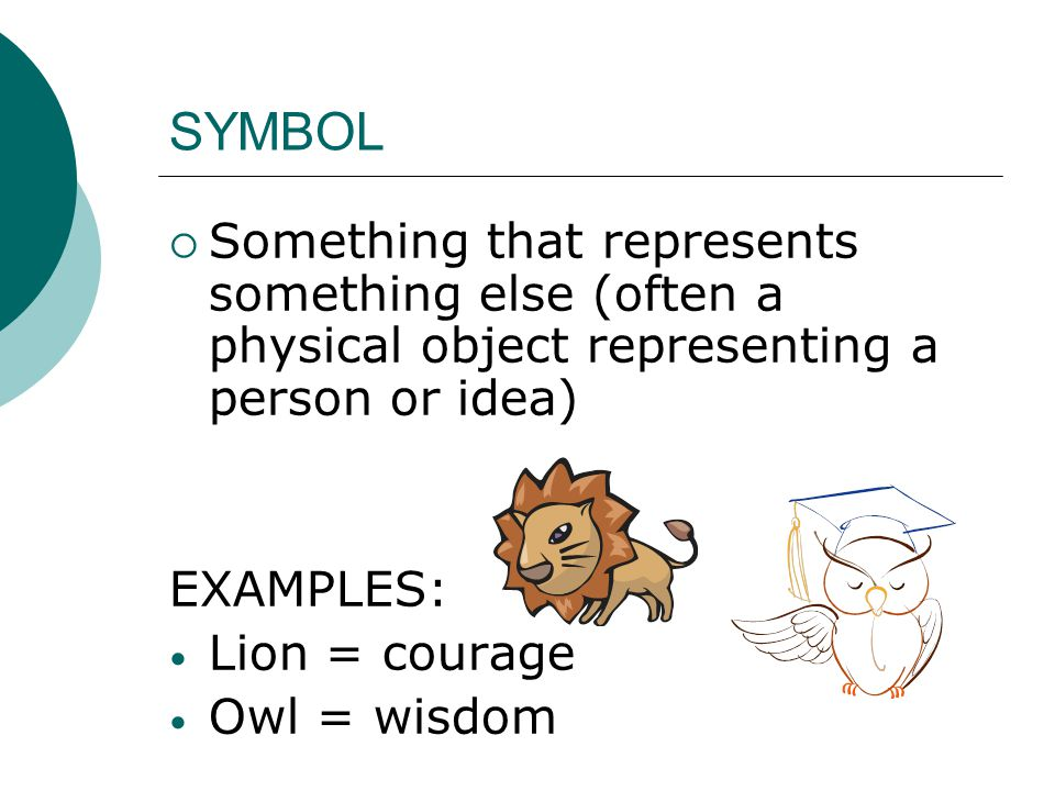 SYMBOL Something that represents something else (often a physical object representing a person or idea)