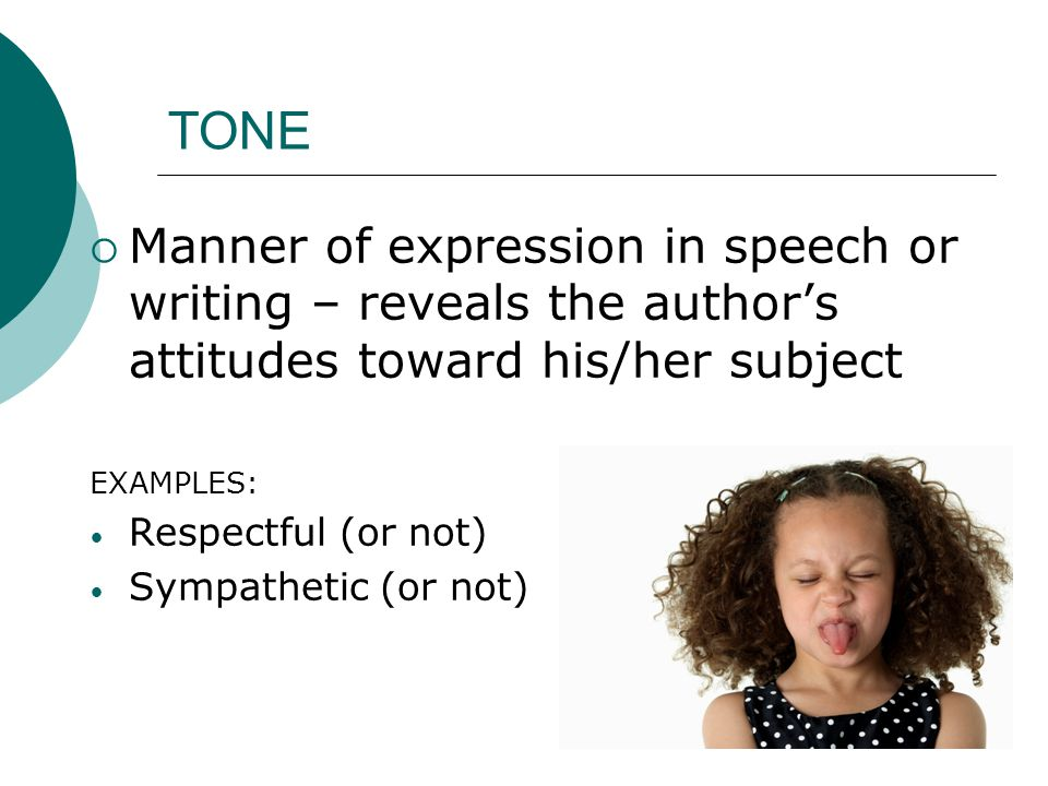 TONE Manner of expression in speech or writing – reveals the author's attitudes toward his/her subject.