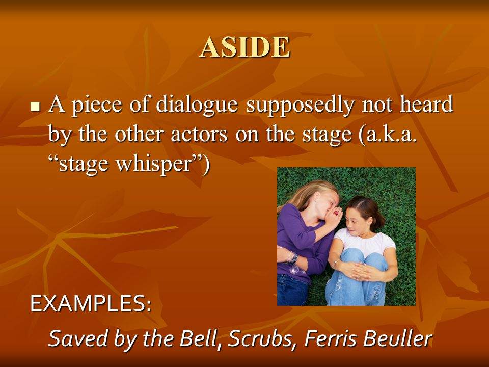 ASIDE A piece of dialogue supposedly not heard by the other actors on the stage (a.k.a. stage whisper )