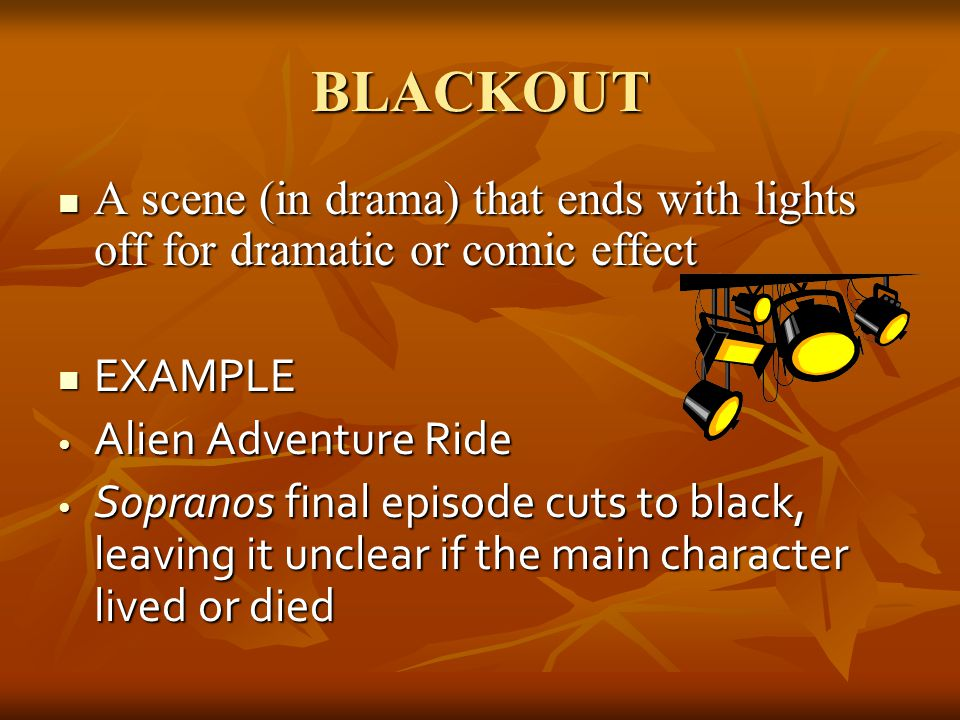 BLACKOUT A scene (in drama) that ends with lights off for dramatic or comic effect. EXAMPLE. Alien Adventure Ride.
