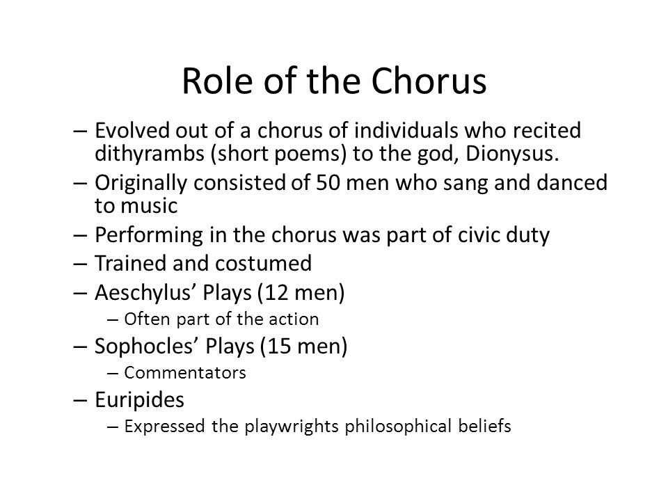 Role of the Chorus Evolved out of a chorus of individuals who recited dithyrambs (short poems) to the god, Dionysus.