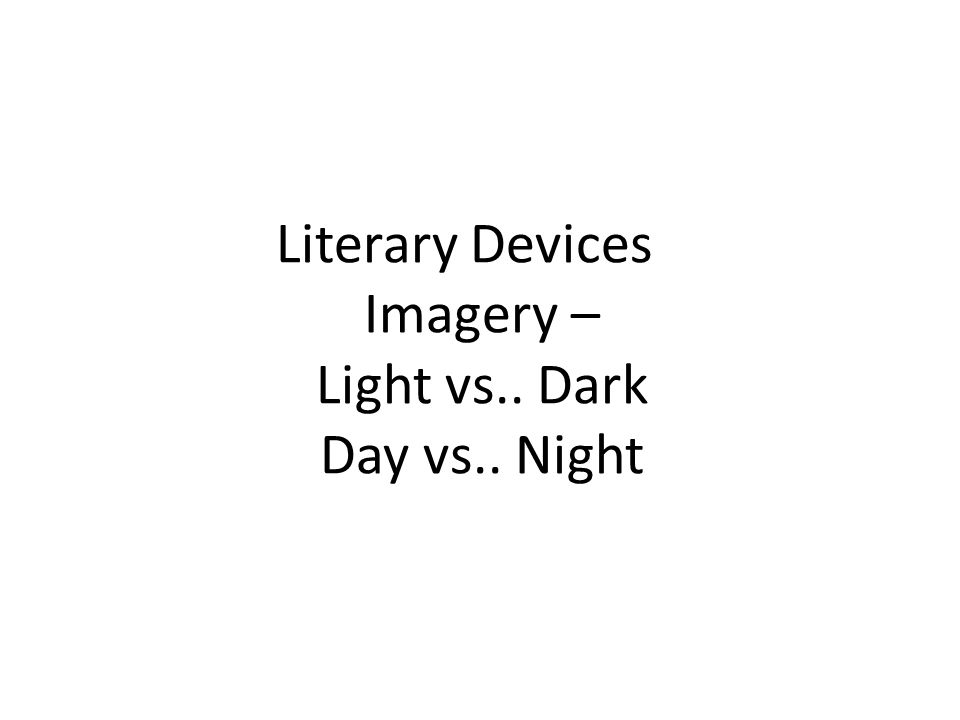 Literary Devices Imagery – Light vs.. Dark Day vs.. Night