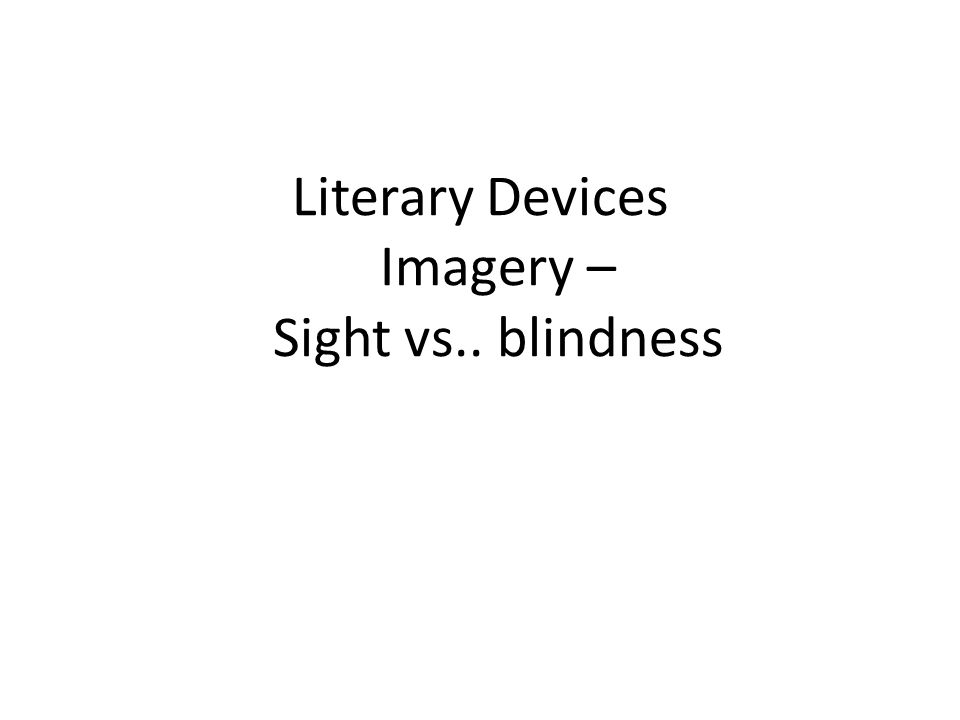 Literary Devices Imagery – Sight vs.. blindness