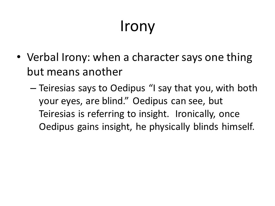 Irony Verbal Irony: when a character says one thing but means another