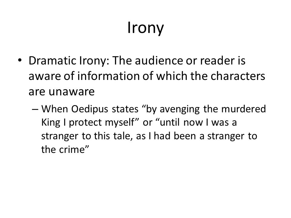 Irony Dramatic Irony: The audience or reader is aware of information of which the characters are unaware.