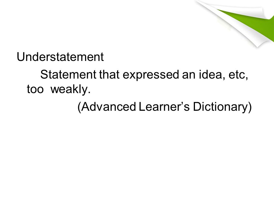 Understatement Statement that expressed an idea, etc, too weakly. (Advanced Learner's Dictionary)