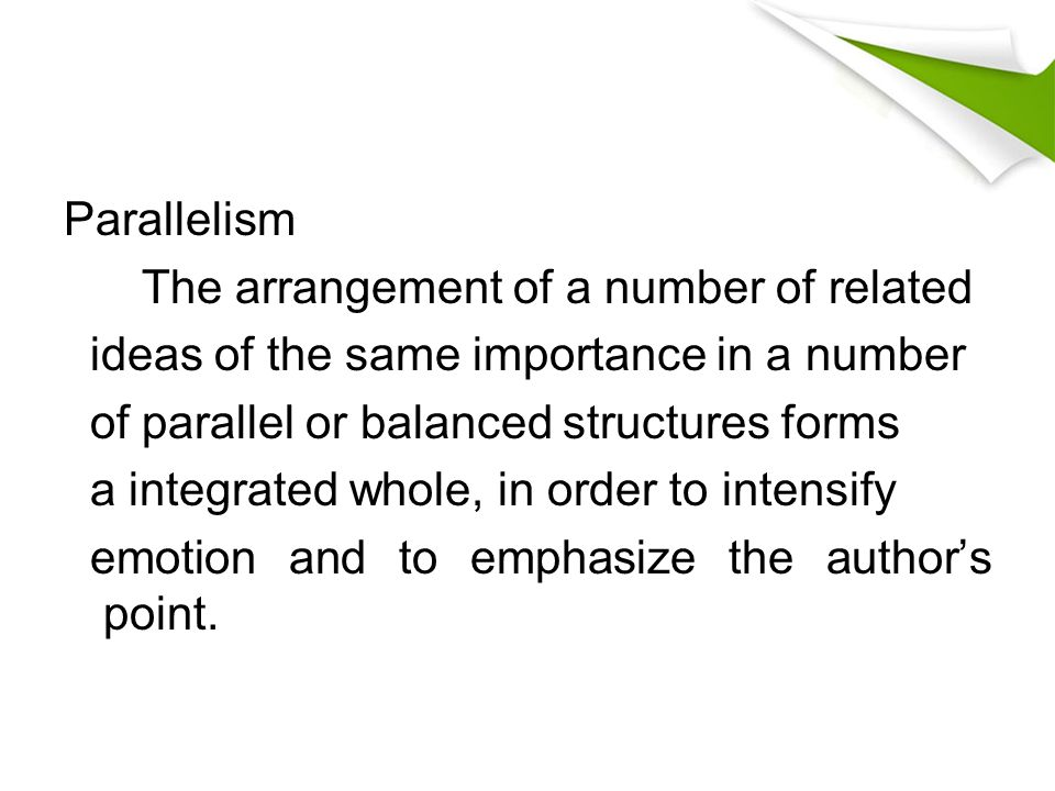 Parallelism The arrangement of a number of related. ideas of the same importance in a number. of parallel or balanced structures forms.