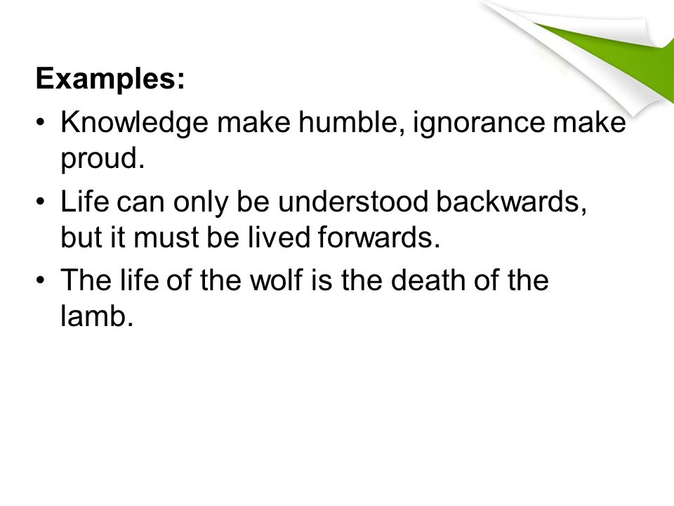 Examples: Knowledge make humble, ignorance make proud. Life can only be understood backwards, but it must be lived forwards.