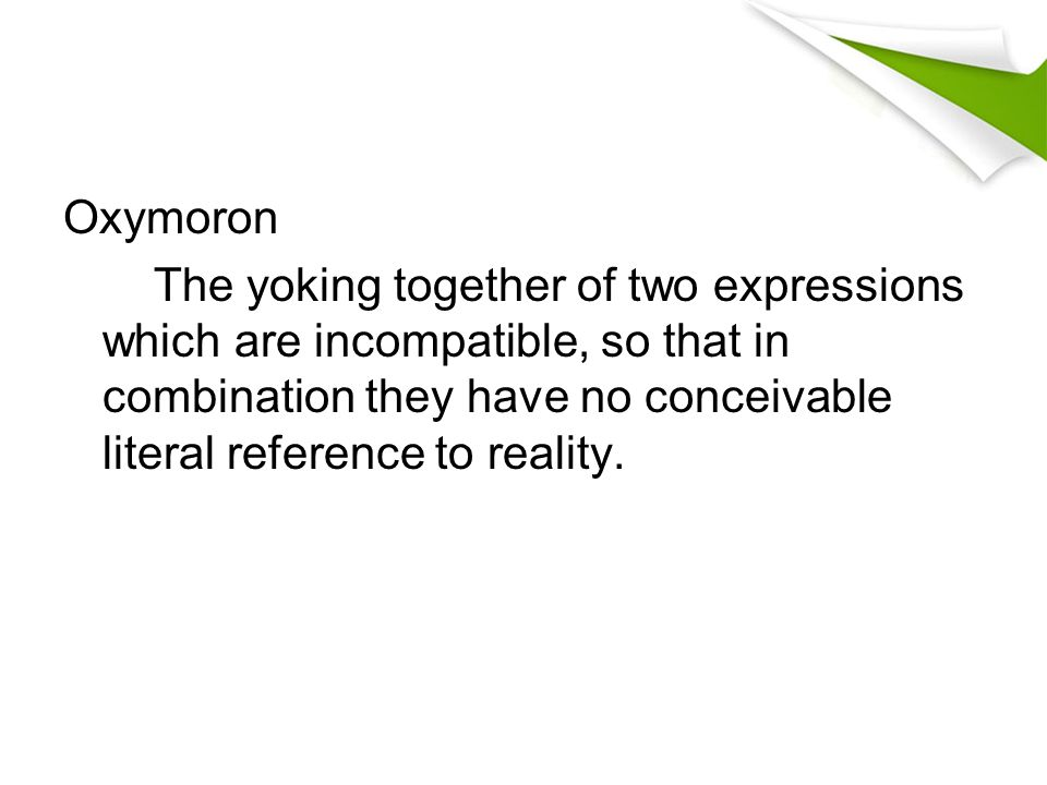 Oxymoron The yoking together of two expressions which are incompatible, so that in combination they have no conceivable literal reference to reality.