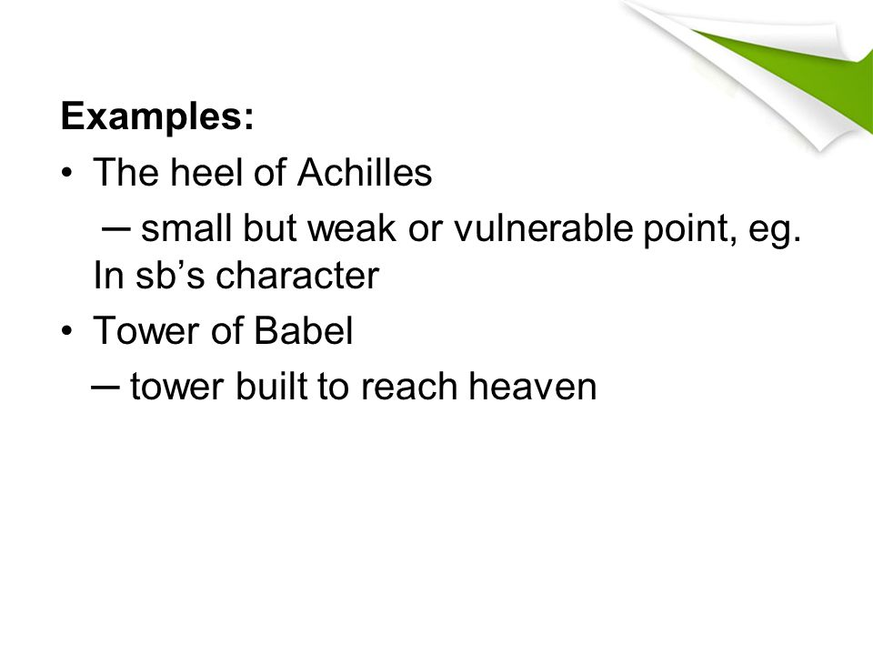 Examples: The heel of Achilles. ─ small but weak or vulnerable point, eg. In sb's character. Tower of Babel.
