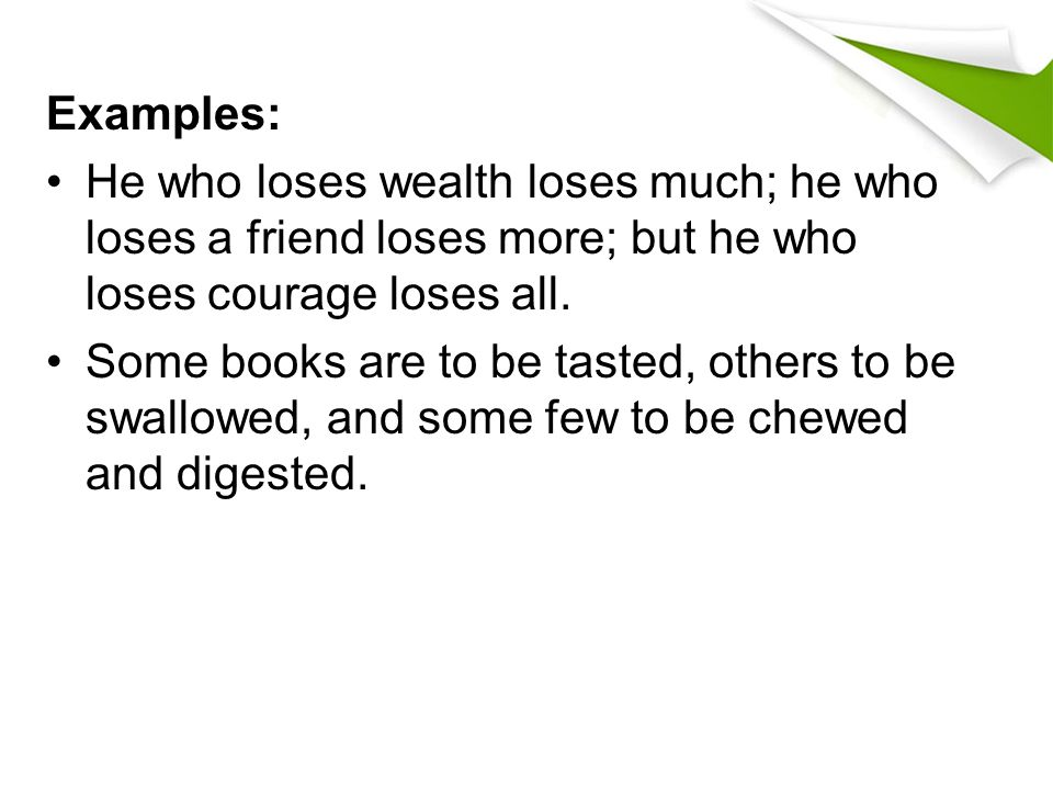 Examples: He who loses wealth loses much; he who loses a friend loses more; but he who loses courage loses all.