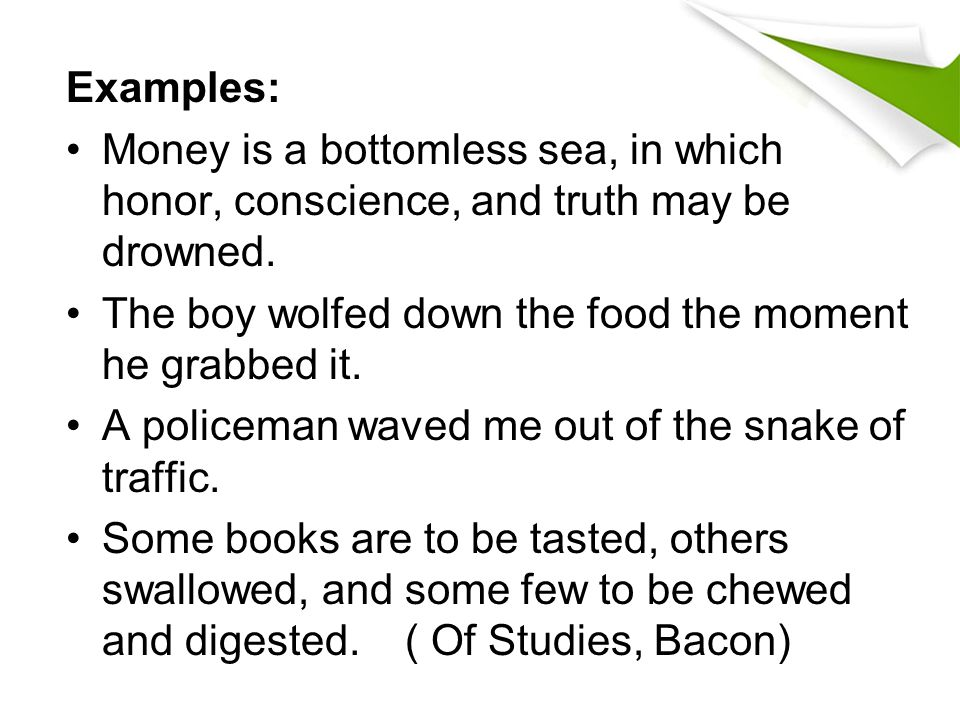 Examples: Money is a bottomless sea, in which honor, conscience, and truth may be drowned. The boy wolfed down the food the moment he grabbed it.