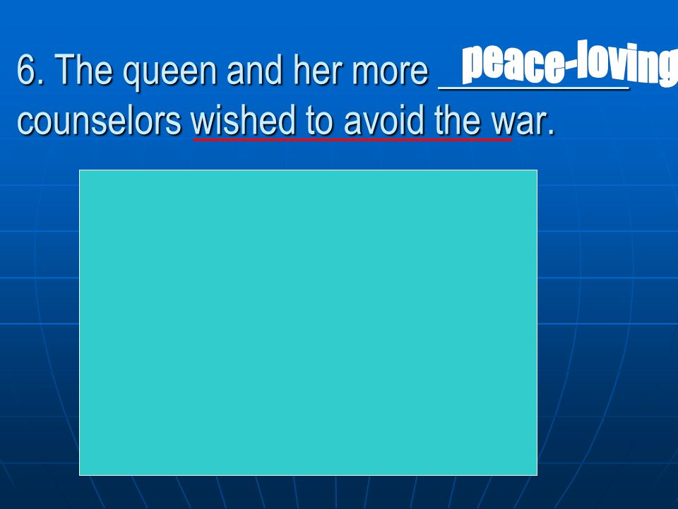 peace-loving 6. The queen and her more __________ counselors wished to avoid the war. ____________.