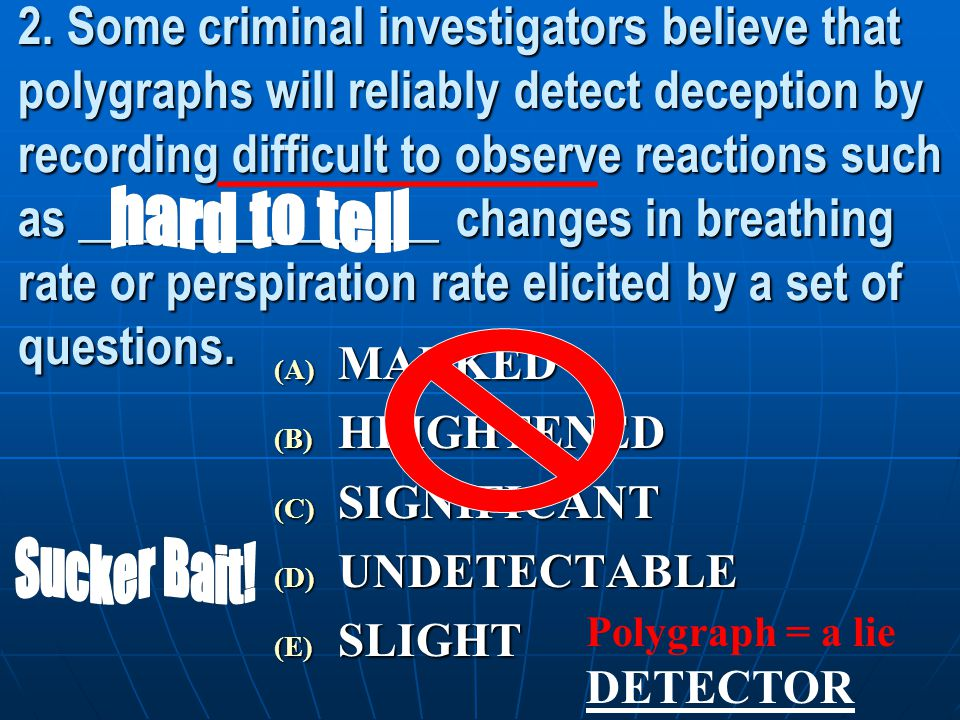 2. Some criminal investigators believe that polygraphs will reliably detect deception by recording difficult to observe reactions such as _______________ changes in breathing rate or perspiration rate elicited by a set of questions.
