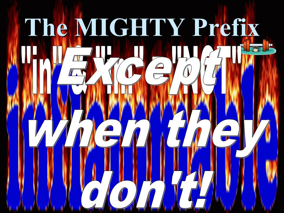 The MIGHTY Prefix in & im = NOT Except when they don t!