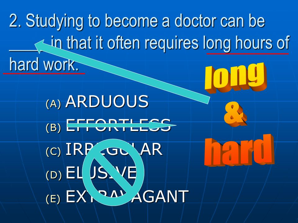 2. Studying to become a doctor can be ____, in that it often requires long hours of hard work.