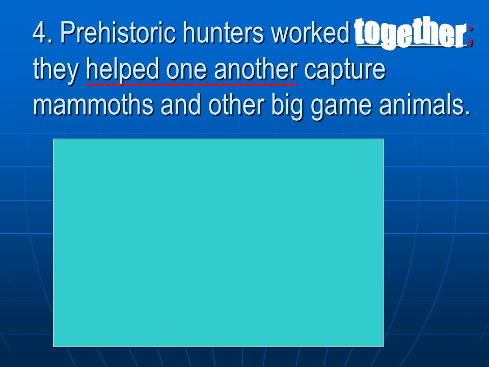 together 4. Prehistoric hunters worked ________; they helped one another capture mammoths and other big game animals.