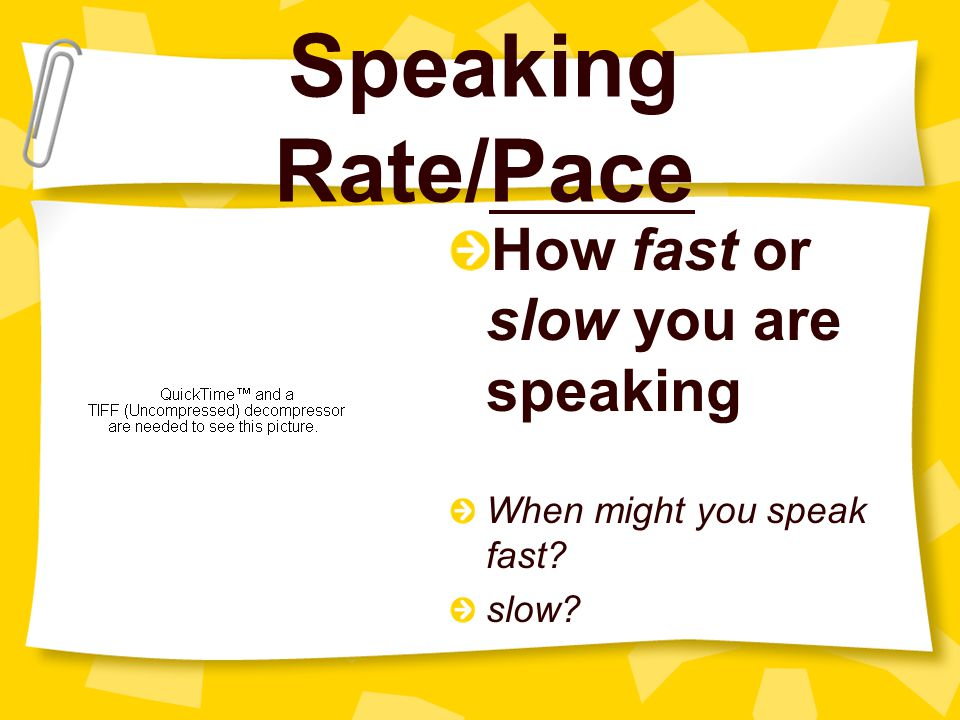 Speaking Rate/Pace How fast or slow you are speaking