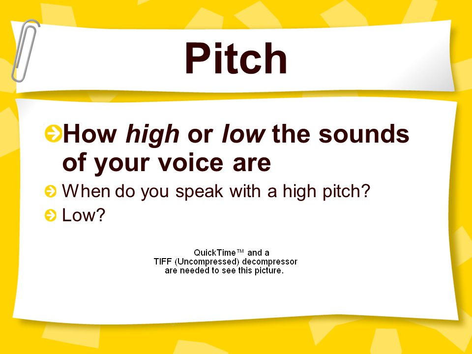 Pitch How high or low the sounds of your voice are