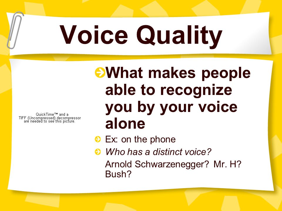 Voice Quality What makes people able to recognize you by your voice alone. Ex: on the phone. Who has a distinct voice