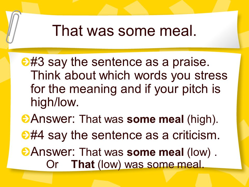 That was some meal. #3 say the sentence as a praise. Think about which words you stress for the meaning and if your pitch is high/low.