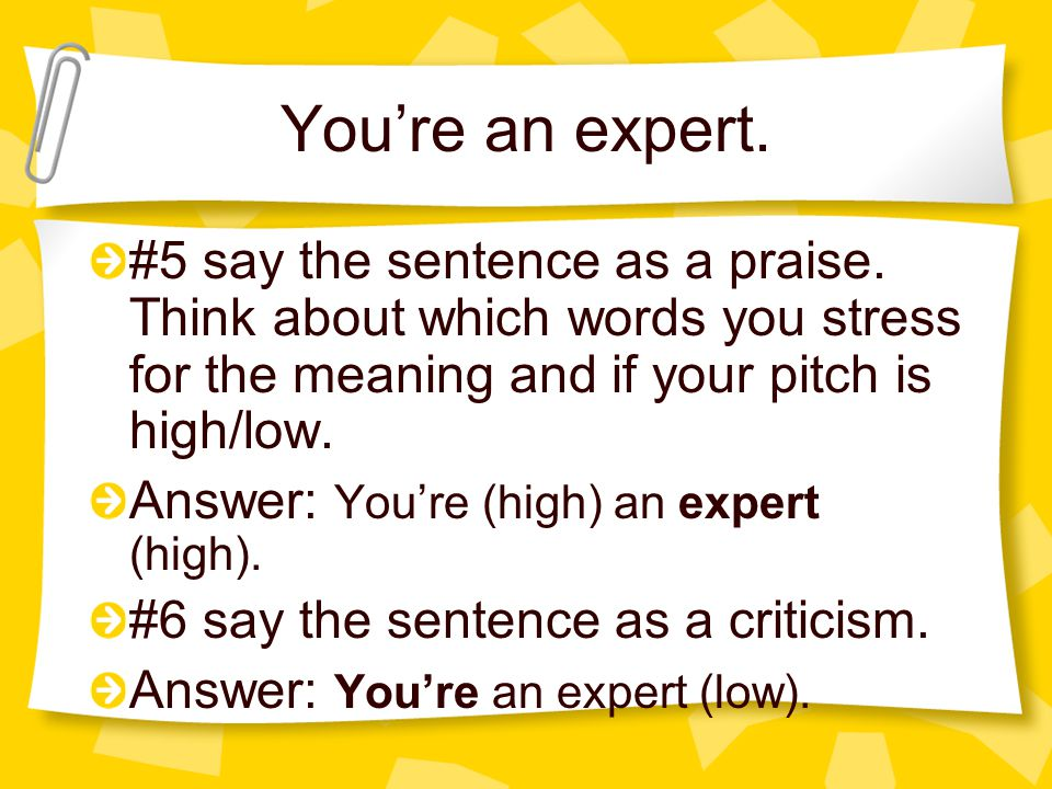 You're an expert. #5 say the sentence as a praise. Think about which words you stress for the meaning and if your pitch is high/low.