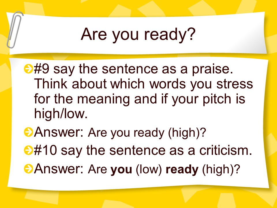 Are you ready #9 say the sentence as a praise. Think about which words you stress for the meaning and if your pitch is high/low.