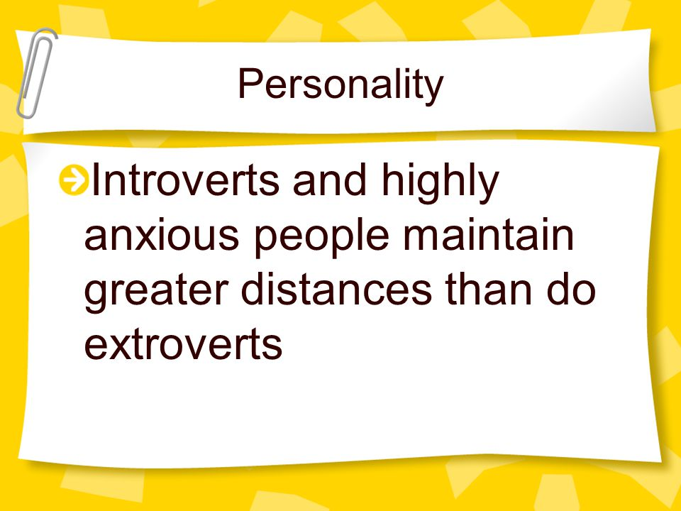 Personality Introverts and highly anxious people maintain greater distances than do extroverts