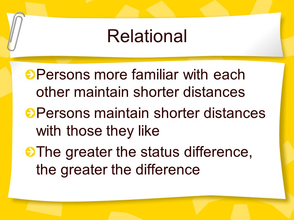 Relational Persons more familiar with each other maintain shorter distances. Persons maintain shorter distances with those they like.