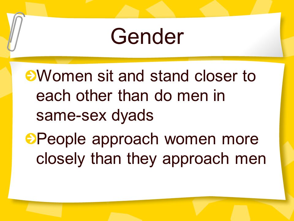 Gender Women sit and stand closer to each other than do men in same-sex dyads.