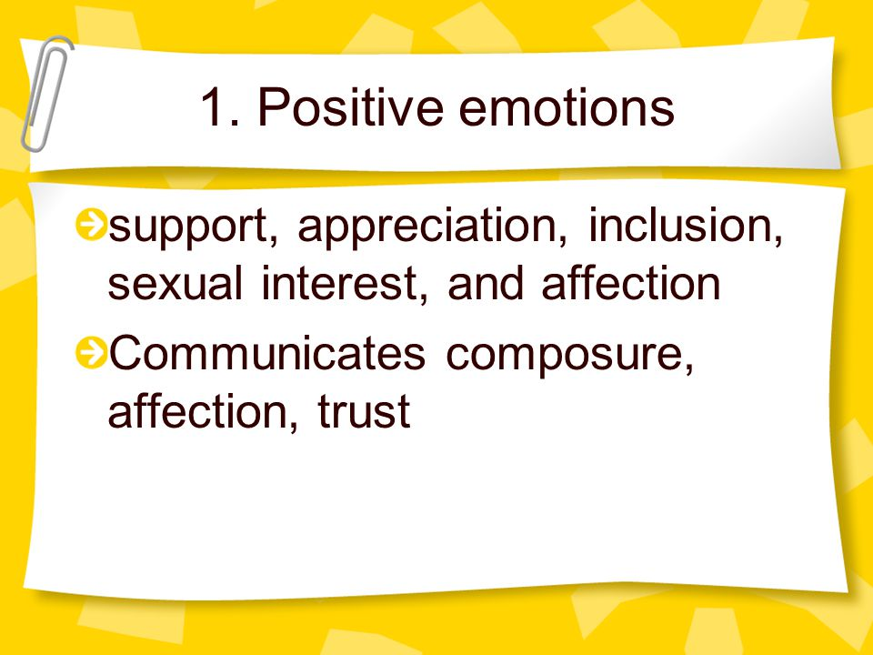 1. Positive emotions support, appreciation, inclusion, sexual interest, and affection.