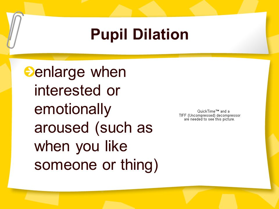 Pupil Dilation enlarge when interested or emotionally aroused (such as when you like someone or thing)